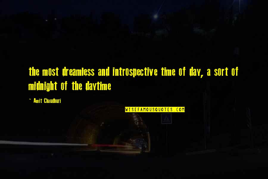 Introspective Quotes By Amit Chaudhuri: the most dreamless and introspective time of day,