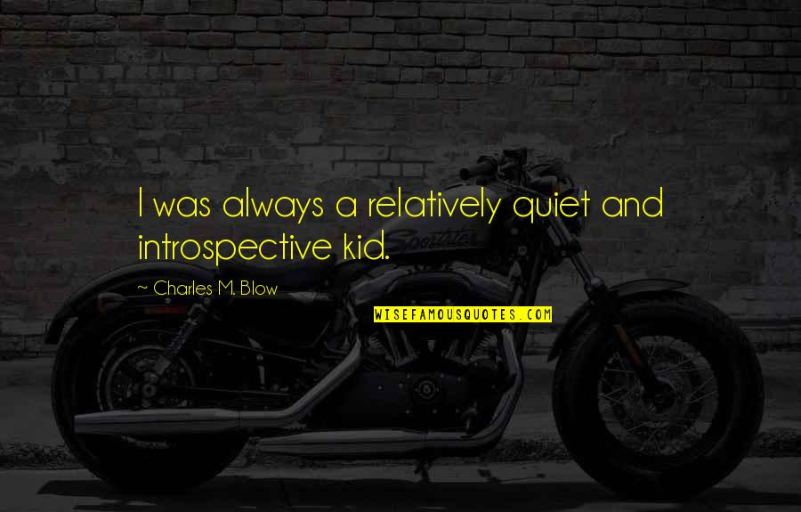 Introspective Quotes By Charles M. Blow: I was always a relatively quiet and introspective