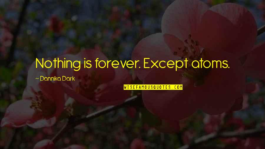 Introspective Quotes By Dannika Dark: Nothing is forever. Except atoms.