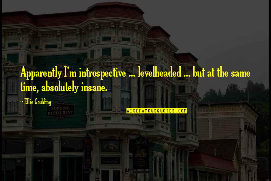 Introspective Quotes By Ellie Goulding: Apparently I'm introspective ... levelheaded ... but at