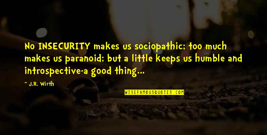 Introspective Quotes By J.R. Wirth: No INSECURITY makes us sociopathic; too much makes