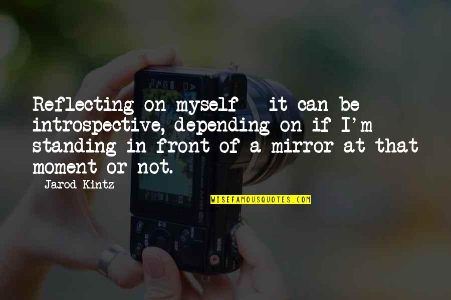 Introspective Quotes By Jarod Kintz: Reflecting on myself - it can be introspective,