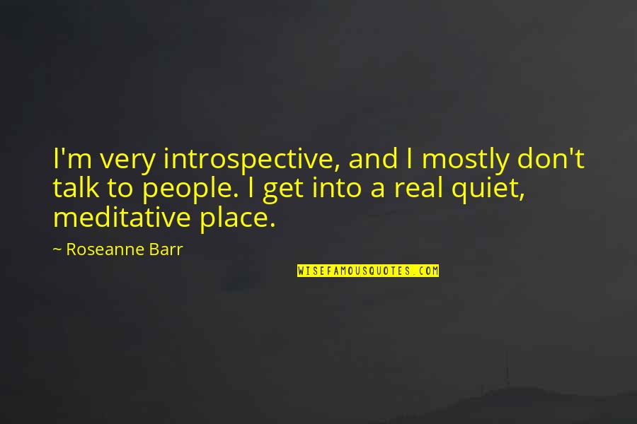 Introspective Quotes By Roseanne Barr: I'm very introspective, and I mostly don't talk