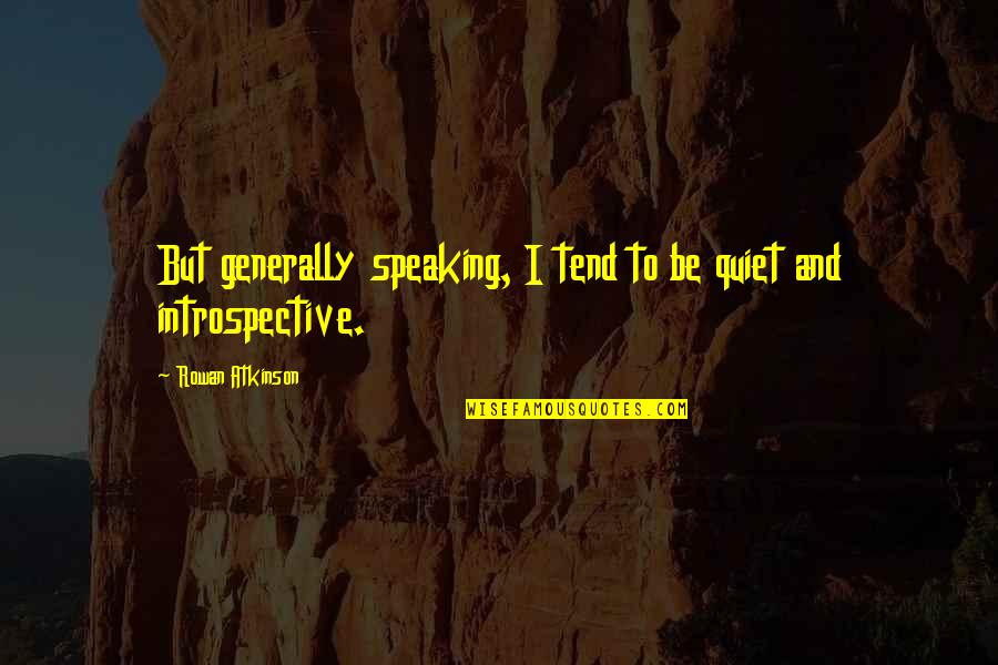 Introspective Quotes By Rowan Atkinson: But generally speaking, I tend to be quiet