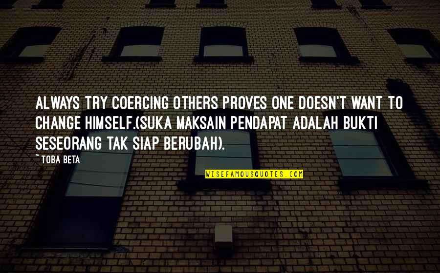Introspective Quotes By Toba Beta: Always try coercing others proves one doesn't want