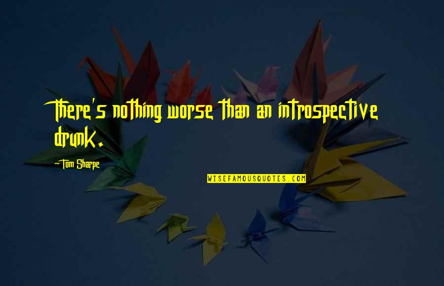 Introspective Quotes By Tom Sharpe: There's nothing worse than an introspective drunk.