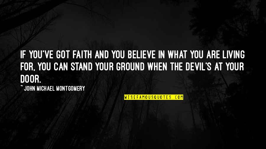 Intrusiveness Quotes By John Michael Montgomery: If you've got faith and you believe in
