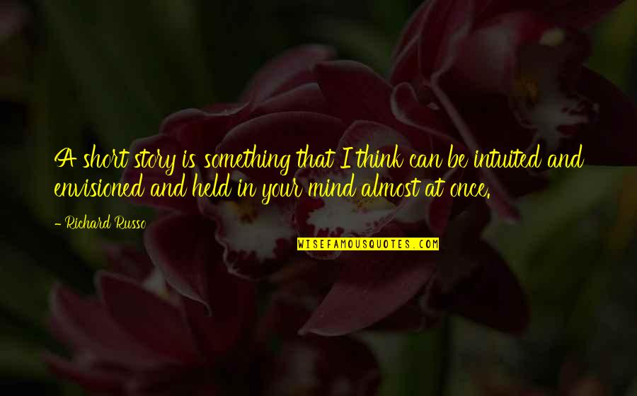 Intuited Quotes By Richard Russo: A short story is something that I think