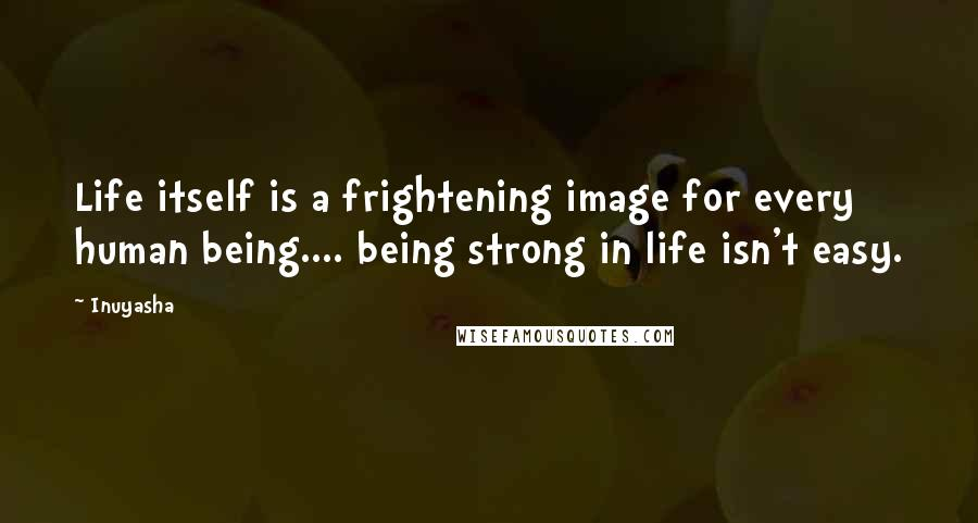 Inuyasha quotes: Life itself is a frightening image for every human being.... being strong in life isn't easy.