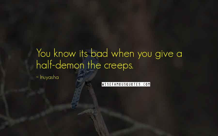 Inuyasha quotes: You know its bad when you give a half-demon the creeps.