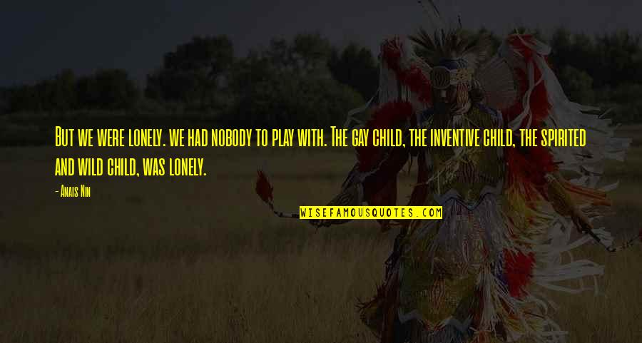 Inventive Quotes By Anais Nin: But we were lonely. we had nobody to
