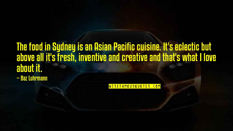 Inventive Quotes By Baz Luhrmann: The food in Sydney is an Asian Pacific