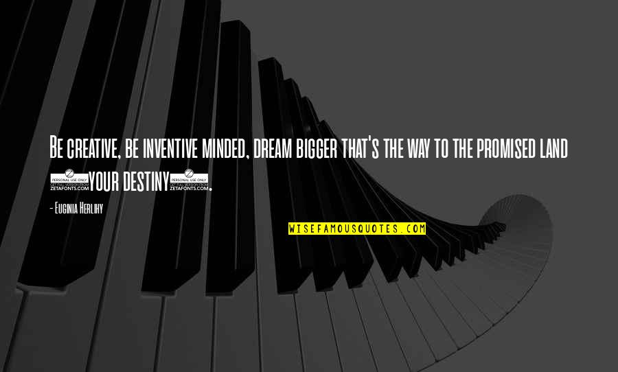 Inventive Quotes By Euginia Herlihy: Be creative, be inventive minded, dream bigger that's