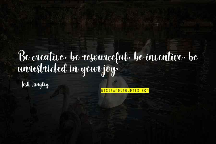 Inventive Quotes By Josh Langley: Be creative, be resourceful, be inventive, be unrestricted