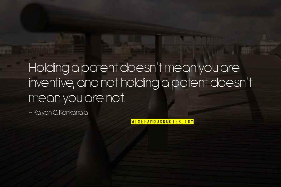 Inventive Quotes By Kalyan C. Kankanala: Holding a patent doesn't mean you are inventive,