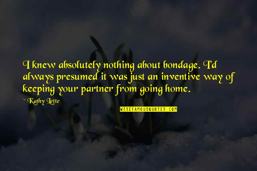 Inventive Quotes By Kathy Lette: I knew absolutely nothing about bondage. I'd always