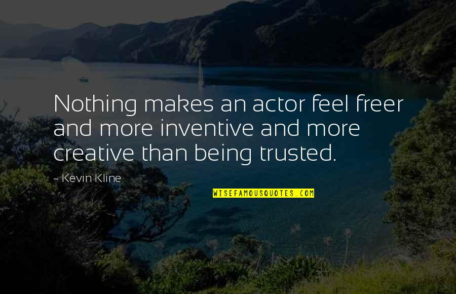 Inventive Quotes By Kevin Kline: Nothing makes an actor feel freer and more