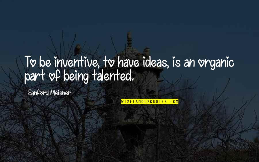 Inventive Quotes By Sanford Meisner: To be inventive, to have ideas, is an