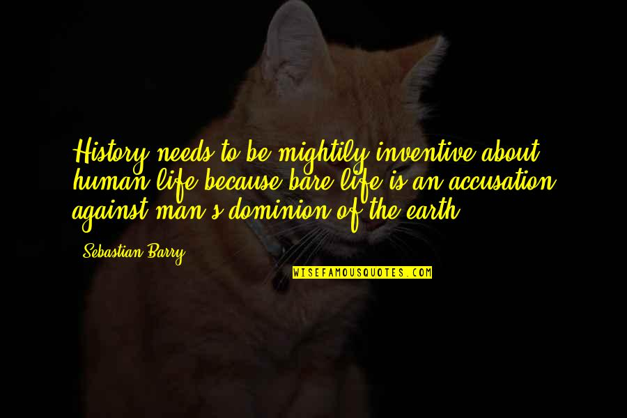 Inventive Quotes By Sebastian Barry: History needs to be mightily inventive about human