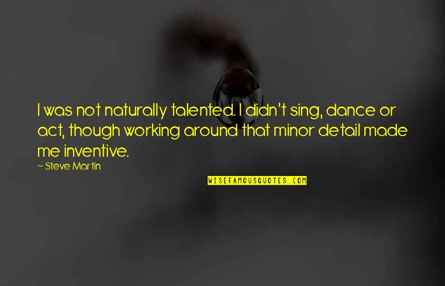 Inventive Quotes By Steve Martin: I was not naturally talented. I didn't sing,