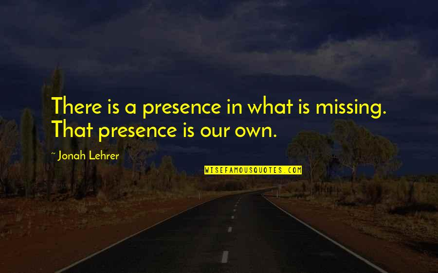 Inventory Related Quotes By Jonah Lehrer: There is a presence in what is missing.
