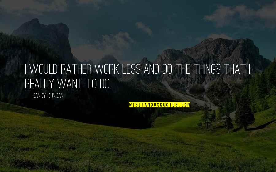 Inventory Related Quotes By Sandy Duncan: I would rather work less and do the