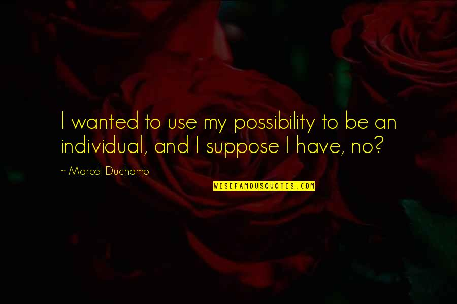 Inverting The Pyramid Quotes By Marcel Duchamp: I wanted to use my possibility to be