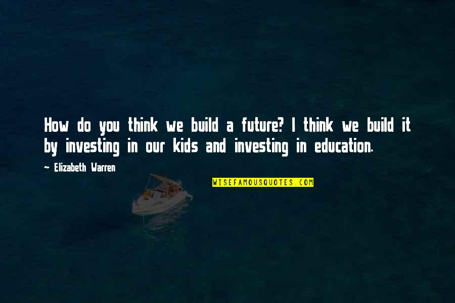 Investing In Education Quotes By Elizabeth Warren: How do you think we build a future?