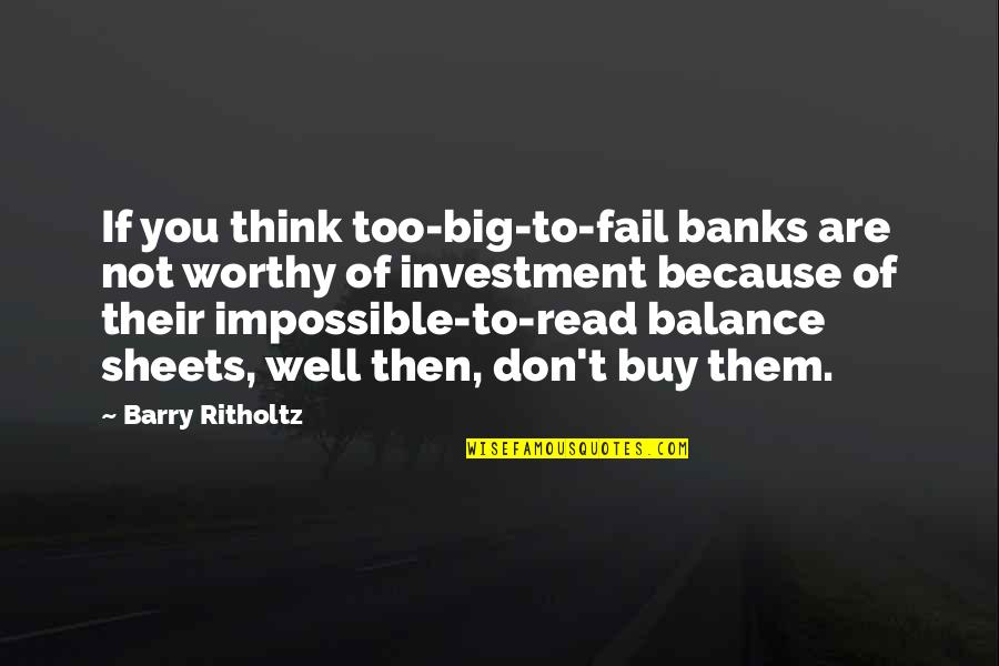 Investment Banks Quotes By Barry Ritholtz: If you think too-big-to-fail banks are not worthy