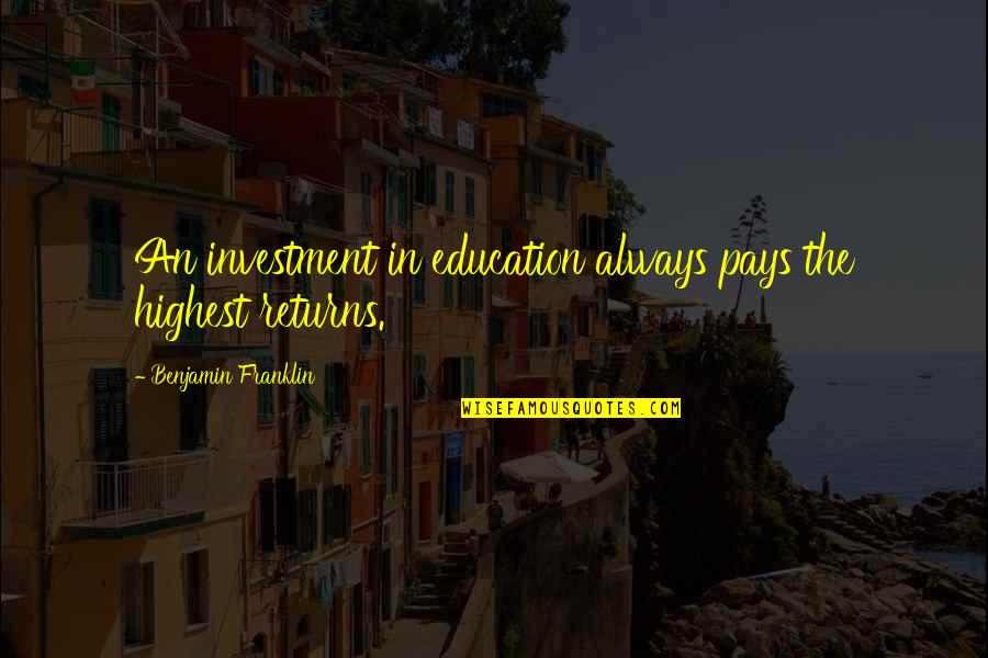 Investment Quotes By Benjamin Franklin: An investment in education always pays the highest
