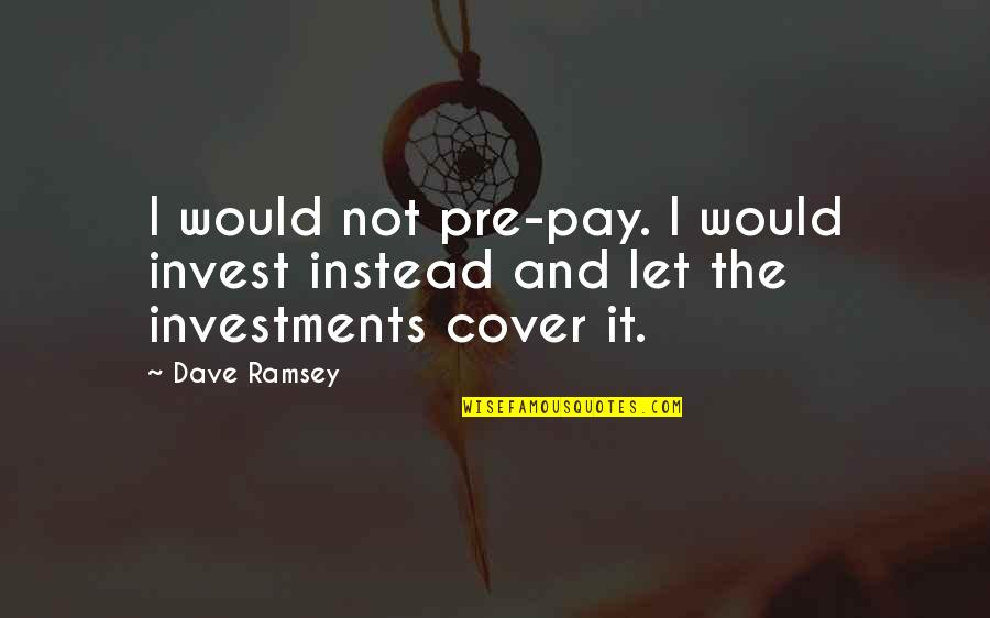 Investment Quotes By Dave Ramsey: I would not pre-pay. I would invest instead