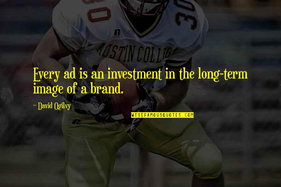 Investment Quotes By David Ogilvy: Every ad is an investment in the long-term