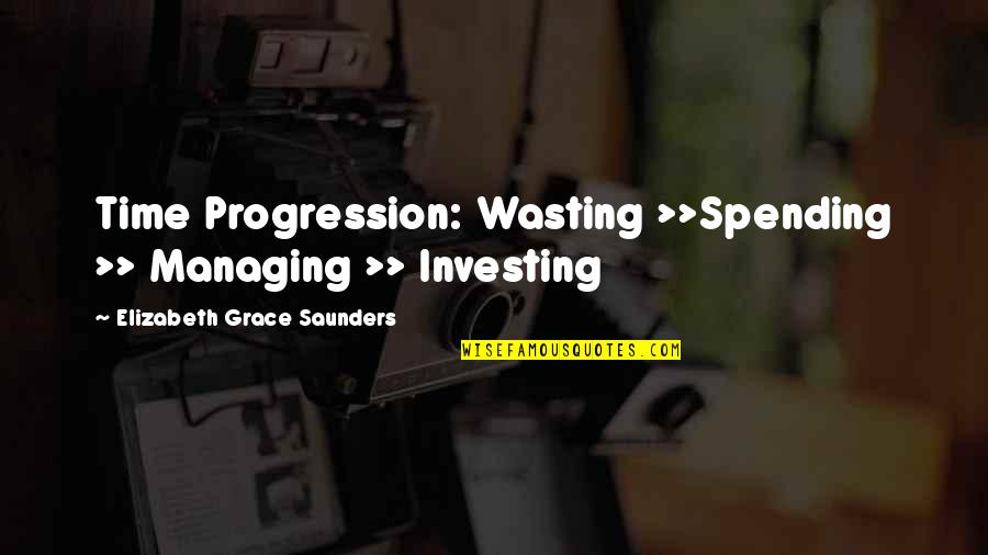 Investment Quotes By Elizabeth Grace Saunders: Time Progression: Wasting >>Spending >> Managing >> Investing