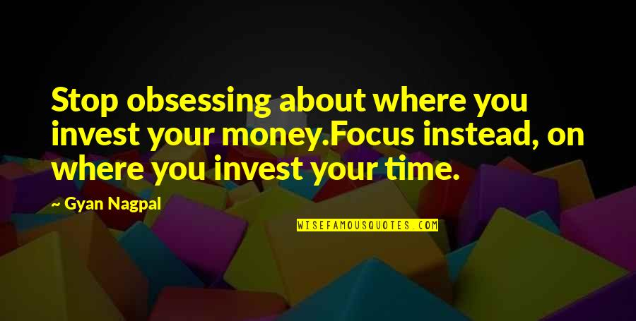 Investment Quotes By Gyan Nagpal: Stop obsessing about where you invest your money.Focus