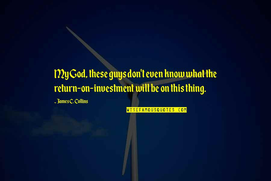 Investment Quotes By James C. Collins: My God, these guys don't even know what