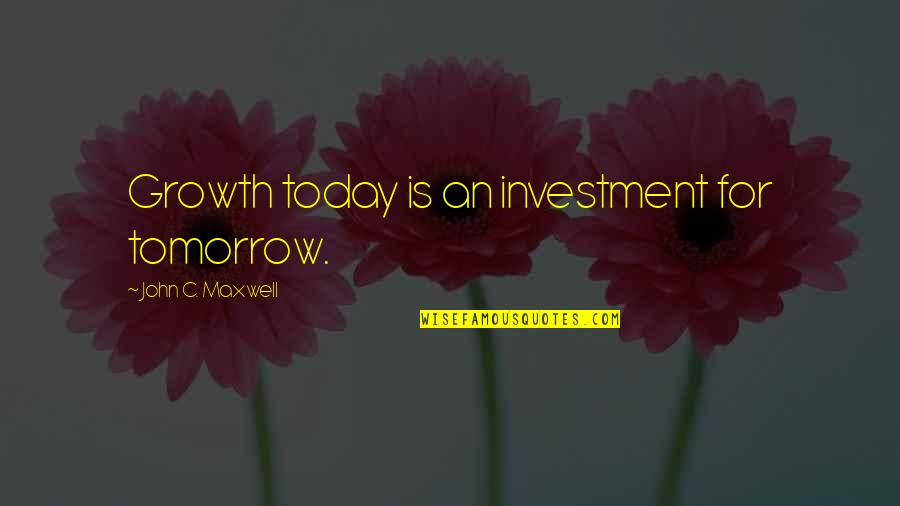 Investment Quotes By John C. Maxwell: Growth today is an investment for tomorrow.