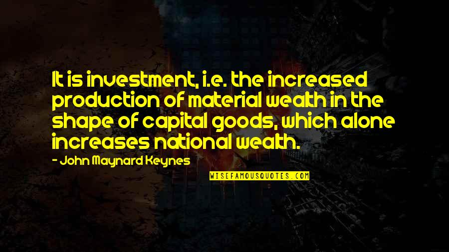 Investment Quotes By John Maynard Keynes: It is investment, i.e. the increased production of