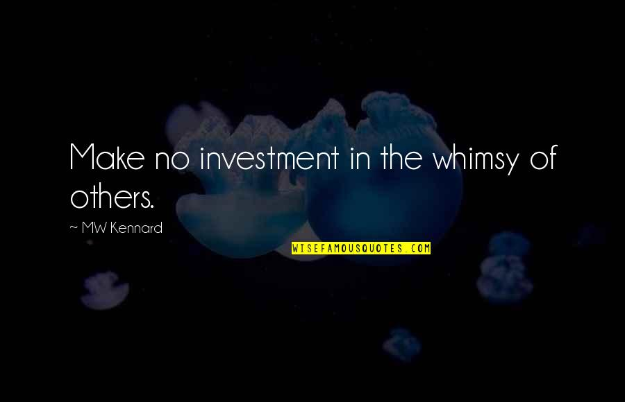 Investment Quotes By MW Kennard: Make no investment in the whimsy of others.