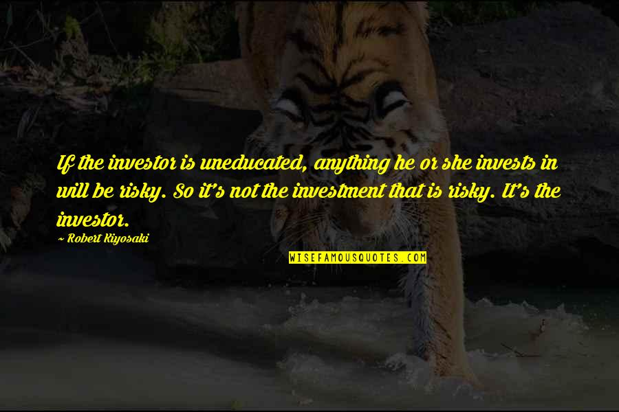 Investment Quotes By Robert Kiyosaki: If the investor is uneducated, anything he or