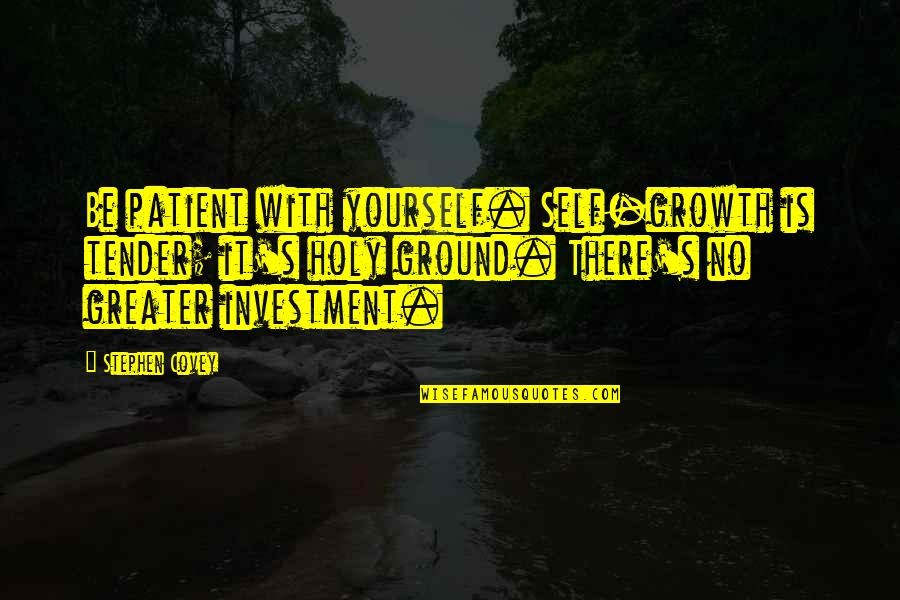 Investment Quotes By Stephen Covey: Be patient with yourself. Self-growth is tender; it's