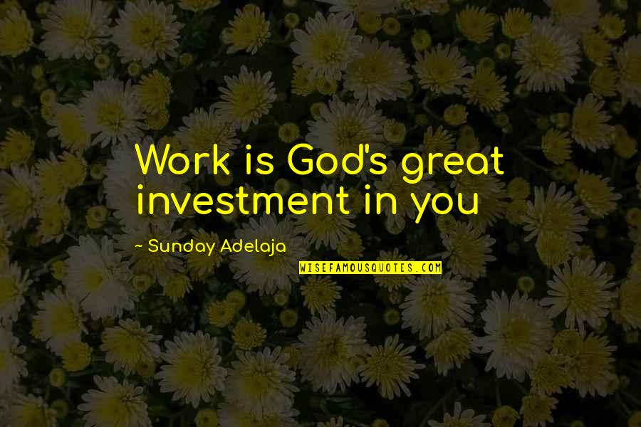 Investment Quotes By Sunday Adelaja: Work is God's great investment in you