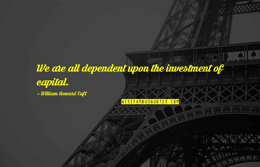 Investment Quotes By William Howard Taft: We are all dependent upon the investment of