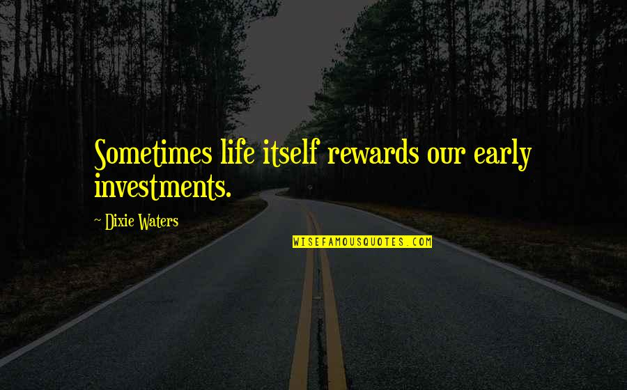 Investments Quotes Quotes By Dixie Waters: Sometimes life itself rewards our early investments.