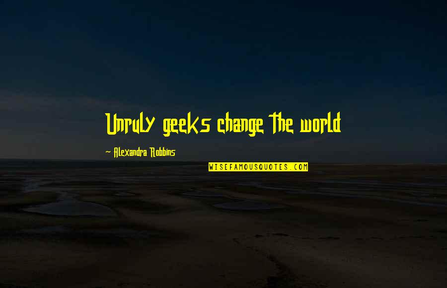 Investors Group Quotes By Alexandra Robbins: Unruly geeks change the world