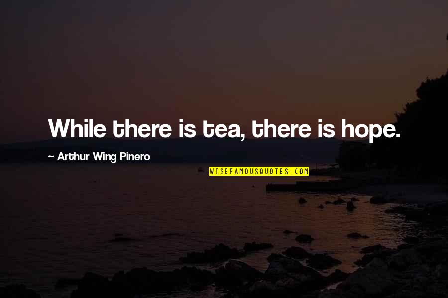 Invisible But Invaluable Quotes By Arthur Wing Pinero: While there is tea, there is hope.