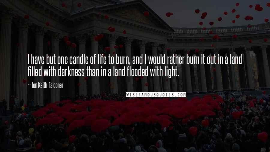 Ion Keith-Falconer quotes: I have but one candle of life to burn, and I would rather burn it out in a land filled with darkness than in a land flooded with light.