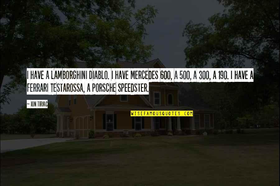 Ion Tiriac Quotes By Ion Tiriac: I have a Lamborghini Diablo. I have Mercedes