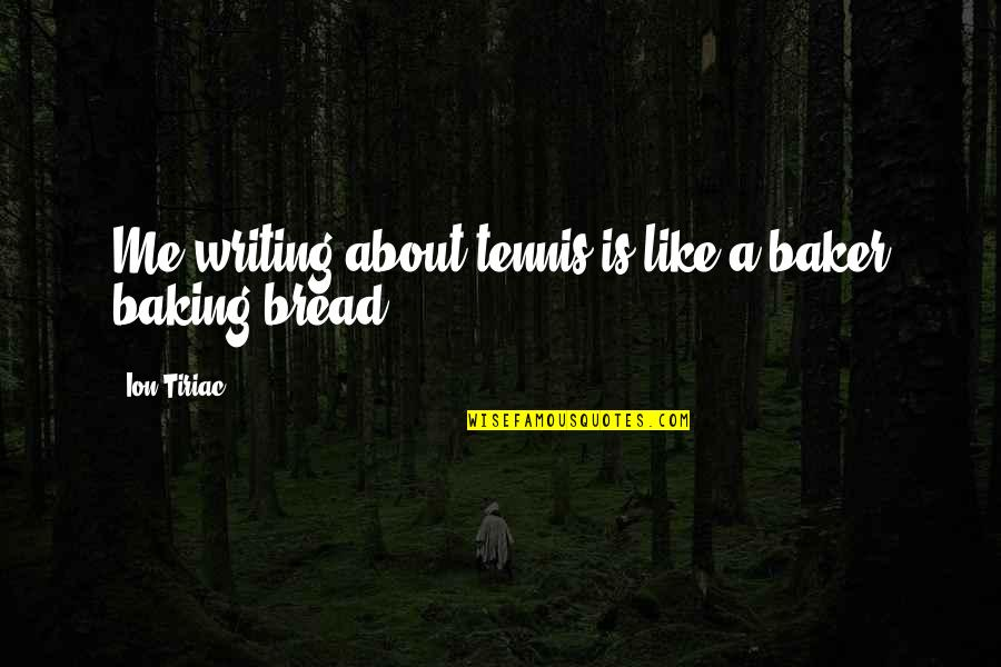 Ion Tiriac Quotes By Ion Tiriac: Me writing about tennis is like a baker
