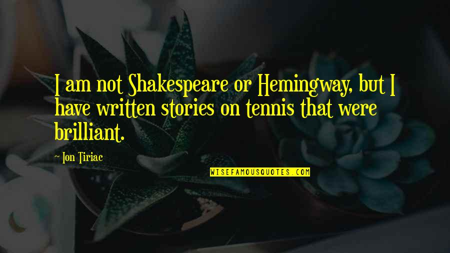 Ion Tiriac Quotes By Ion Tiriac: I am not Shakespeare or Hemingway, but I