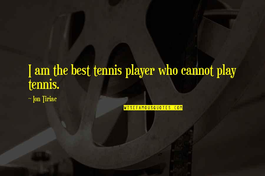 Ion Tiriac Quotes By Ion Tiriac: I am the best tennis player who cannot